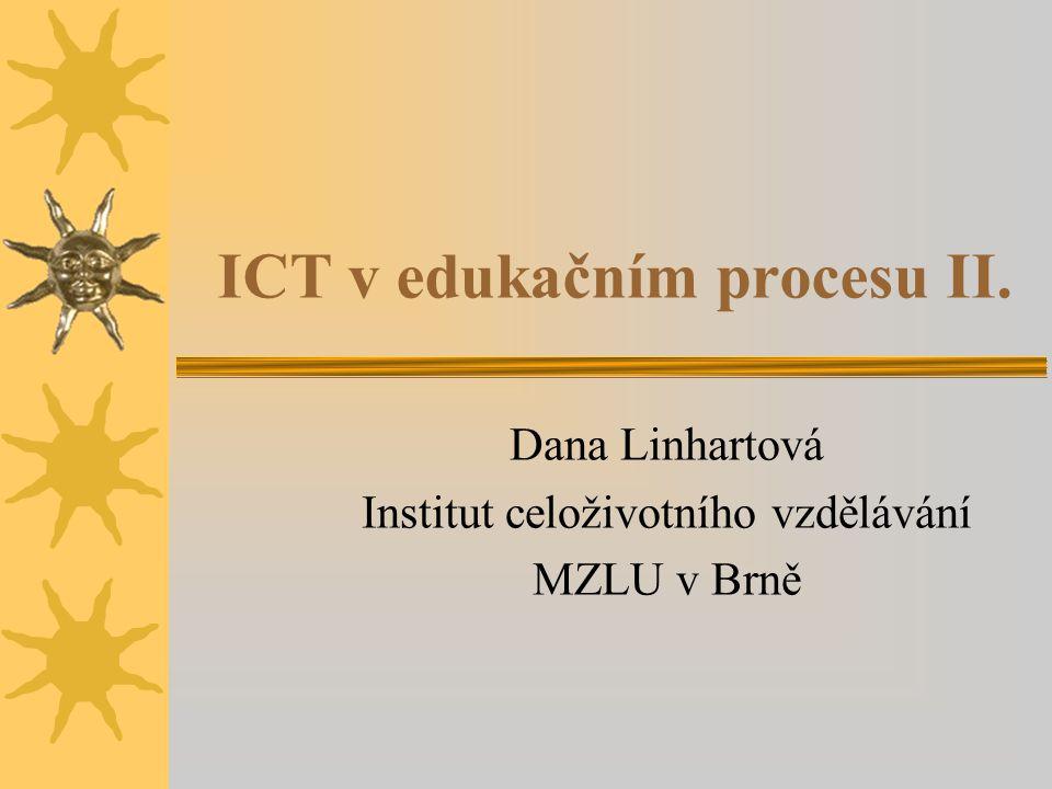 ICT v edukačním procesu II. Dana Linhartová Institut celoživotního vzdělávání MZLU v Brně