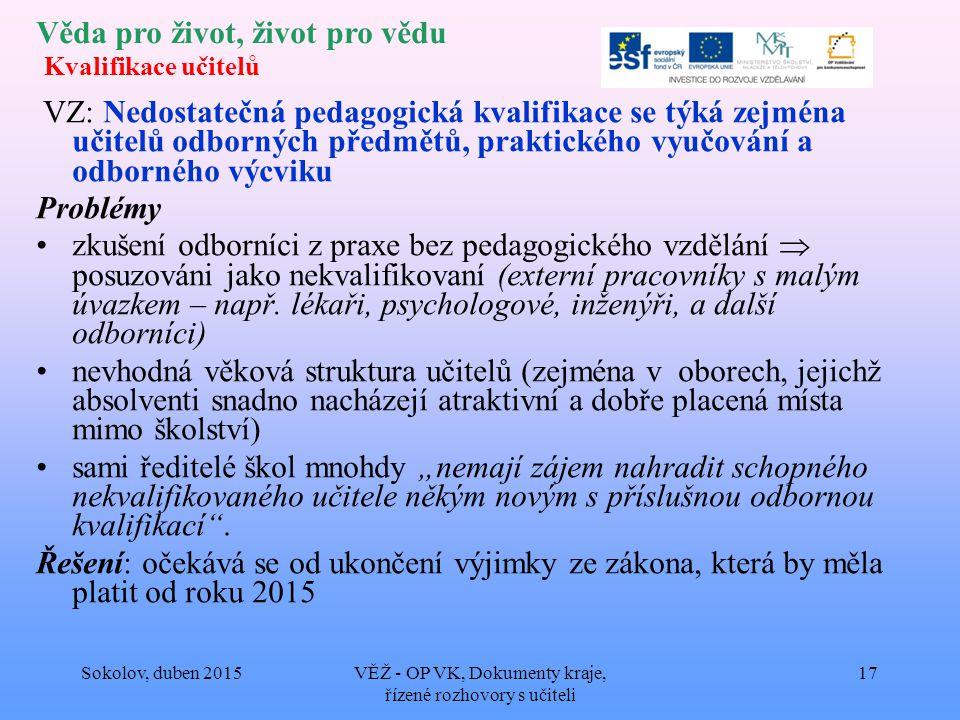 Věda pro život, život pro vědu Kvalifikace učitelů VZ: Nedostatečná pedagogická kvalifikace se týká zejména učitelů odborných předmětů, praktického vyučování a odborného výcviku Problémy zkušení odborníci z praxe bez pedagogického vzdělání  posuzováni jako nekvalifikovaní (externí pracovníky s malým úvazkem – např.