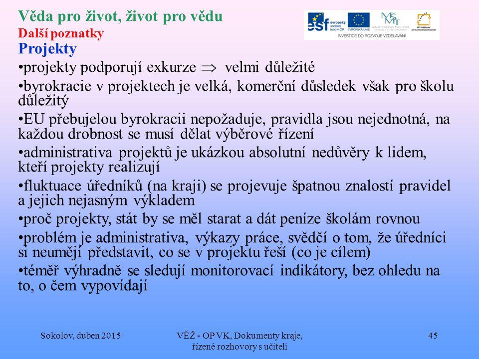 Věda pro život, život pro vědu Další poznatky Projekty projekty podporují exkurze  velmi důležité byrokracie v projektech je velká, komerční důsledek však pro školu důležitý EU přebujelou byrokracii nepožaduje, pravidla jsou nejednotná, na každou drobnost se musí dělat výběrové řízení administrativa projektů je ukázkou absolutní nedůvěry k lidem, kteří projekty realizují fluktuace úředníků (na kraji) se projevuje špatnou znalostí pravidel a jejich nejasným výkladem proč projekty, stát by se měl starat a dát peníze školám rovnou problém je administrativa, výkazy práce, svědčí o tom, že úředníci si neumějí představit, co se v projektu řeší (co je cílem) téměř výhradně se sledují monitorovací indikátory, bez ohledu na to, o čem vypovídají Sokolov, duben 2015VĚŽ - OP VK, Dokumenty kraje, řízené rozhovory s učiteli 45