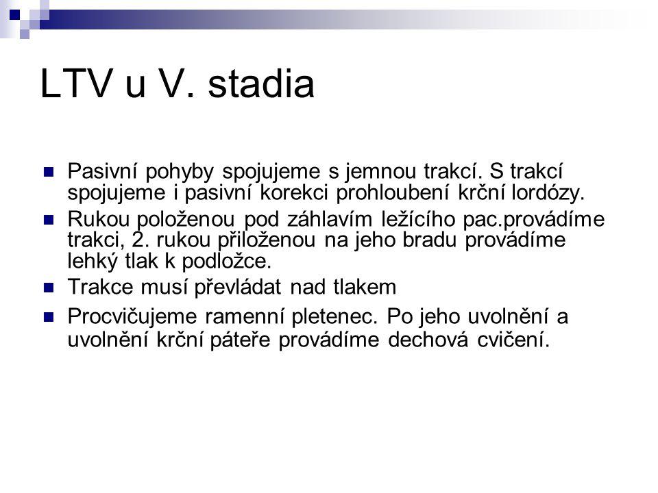 LTV u V. stadia Pasivní pohyby spojujeme s jemnou trakcí. S trakcí spojujeme i pasivní korekci prohloubení krční lordózy. Rukou položenou pod záhlavím