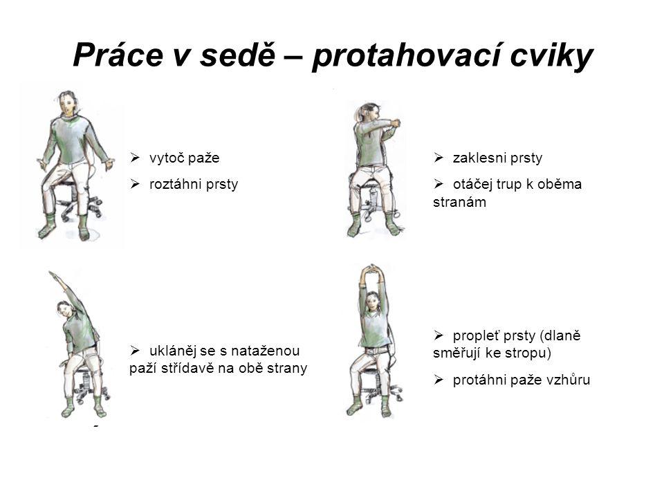 Práce v sedě – protahovací cviky  vytoč paže  roztáhni prsty  zaklesni prsty  otáčej trup k oběma stranám  propleť prsty (dlaně směřují ke stropu)  protáhni paže vzhůru  ukláněj se s nataženou paží střídavě na obě strany
