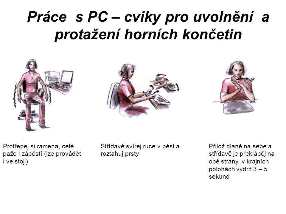 Práce s PC – cviky pro uvolnění a protažení horních končetin Protřepej si ramena, celé paže i zápěstí (lze provádět i ve stoji) Střídavě svírej ruce v pěst a roztahuj prsty Přilož dlaně na sebe a střídavě je překlápěj na obě strany, v krajních polohách výdrž 3 – 5 sekund