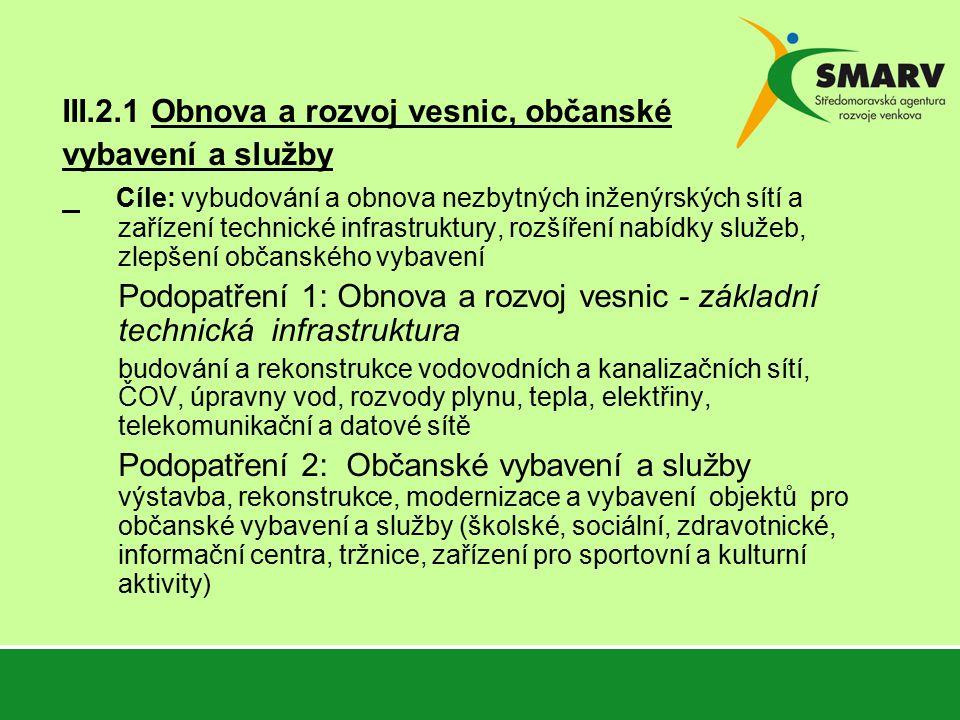 III.2.1 Obnova a rozvoj vesnic, občanské vybavení a služby Cíle: vybudování a obnova nezbytných inženýrských sítí a zařízení technické infrastruktury, rozšíření nabídky služeb, zlepšení občanského vybavení Podopatření 1: Obnova a rozvoj vesnic - základní technická infrastruktura budování a rekonstrukce vodovodních a kanalizačních sítí, ČOV, úpravny vod, rozvody plynu, tepla, elektřiny, telekomunikační a datové sítě Podopatření 2: Občanské vybavení a služby výstavba, rekonstrukce, modernizace a vybavení objektů pro občanské vybavení a služby (školské, sociální, zdravotnické, informační centra, tržnice, zařízení pro sportovní a kulturní aktivity)