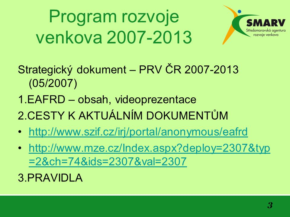 3 Program rozvoje venkova 2007-2013 Strategický dokument – PRV ČR 2007-2013 (05/2007) 1.EAFRD – obsah, videoprezentace 2.CESTY K AKTUÁLNÍM DOKUMENTŮM http://www.szif.cz/irj/portal/anonymous/eafrd http://www.mze.cz/Index.aspx deploy=2307&typ =2&ch=74&ids=2307&val=2307http://www.mze.cz/Index.aspx deploy=2307&typ =2&ch=74&ids=2307&val=2307 3.PRAVIDLA