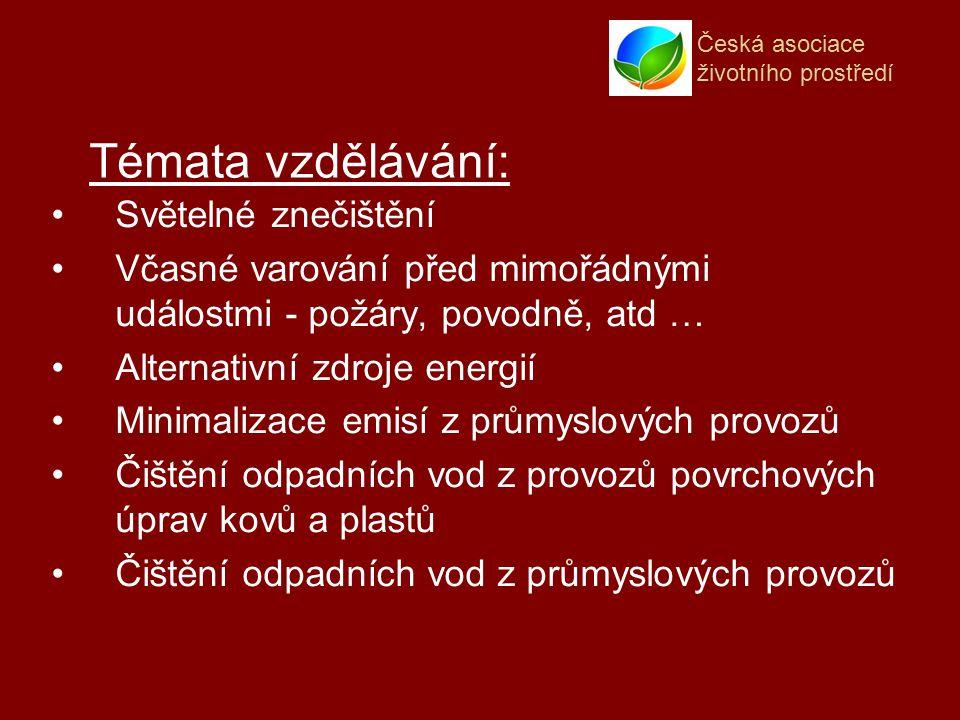 Česká asociace životního prostředí Světelné znečištění Včasné varování před mimořádnými událostmi - požáry, povodně, atd … Alternativní zdroje energií Minimalizace emisí z průmyslových provozů Čištění odpadních vod z provozů povrchových úprav kovů a plastů Čištění odpadních vod z průmyslových provozů Témata vzdělávání: