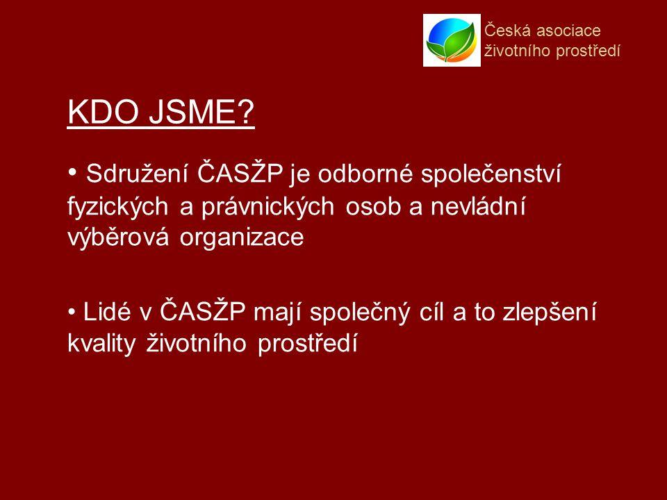 Česká asociace životního prostředí Sdružení ČASŽP je odborné společenství fyzických a právnických osob a nevládní výběrová organizace Lidé v ČASŽP mají společný cíl a to zlepšení kvality životního prostředí KDO JSME?