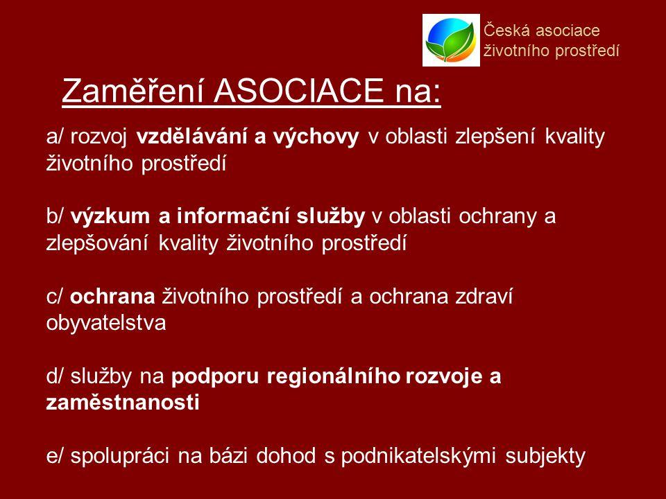 Česká asociace životního prostředí Zaměření ASOCIACE na: a/ rozvoj vzdělávání a výchovy v oblasti zlepšení kvality životního prostředí b/ výzkum a informační služby v oblasti ochrany a zlepšování kvality životního prostředí c/ ochrana životního prostředí a ochrana zdraví obyvatelstva d/ služby na podporu regionálního rozvoje a zaměstnanosti e/ spolupráci na bázi dohod s podnikatelskými subjekty