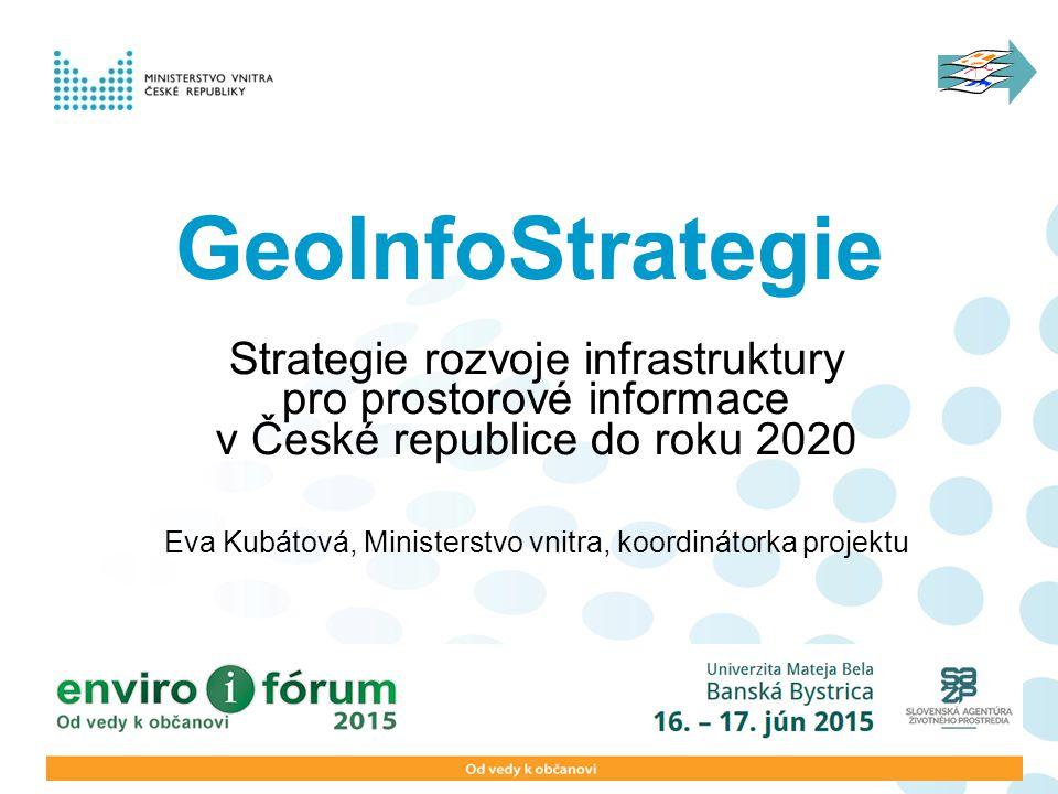 GeoInfoStrategie Strategie rozvoje infrastruktury pro prostorové informace v České republice do roku 2020 Eva Kubátová, Ministerstvo vnitra, koordinátorka projektu