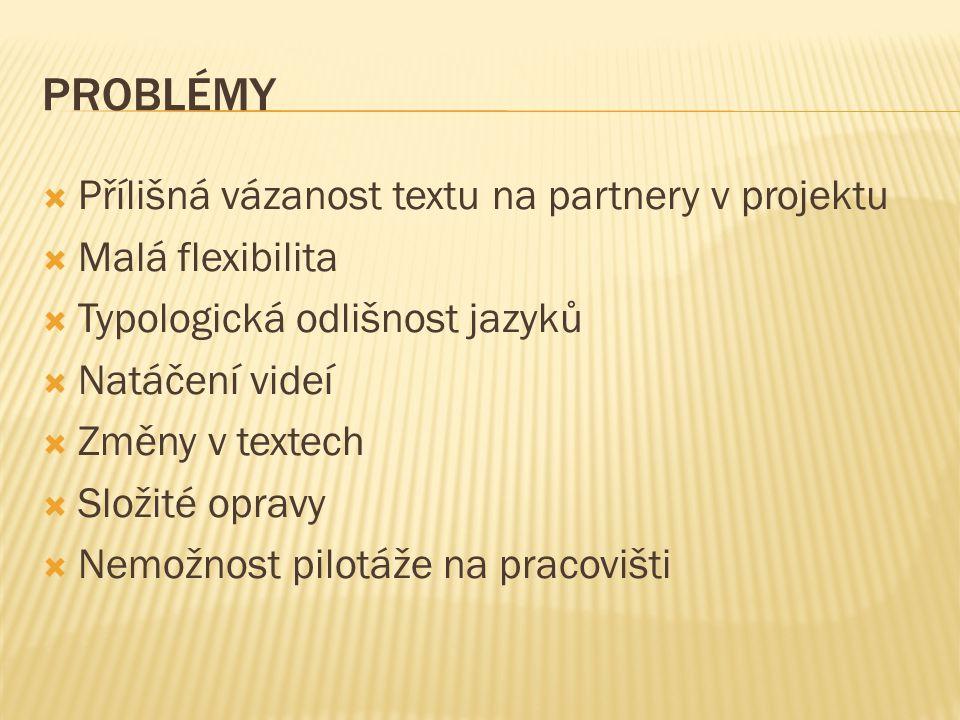 PROBLÉMY  Přílišná vázanost textu na partnery v projektu  Malá flexibilita  Typologická odlišnost jazyků  Natáčení videí  Změny v textech  Složité opravy  Nemožnost pilotáže na pracovišti