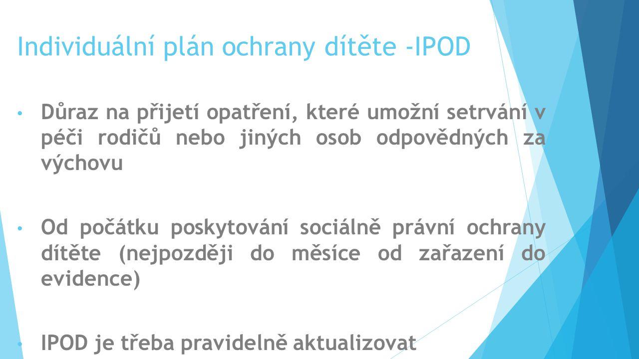 Individuální plán ochrany dítěte -IPOD Důraz na přijetí opatření, které umožní setrvání v péči rodičů nebo jiných osob odpovědných za výchovu Od počát