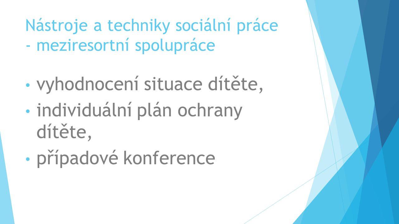 Nástroje a techniky sociální práce - meziresortní spolupráce vyhodnocení situace dítěte, individuální plán ochrany dítěte, případové konference