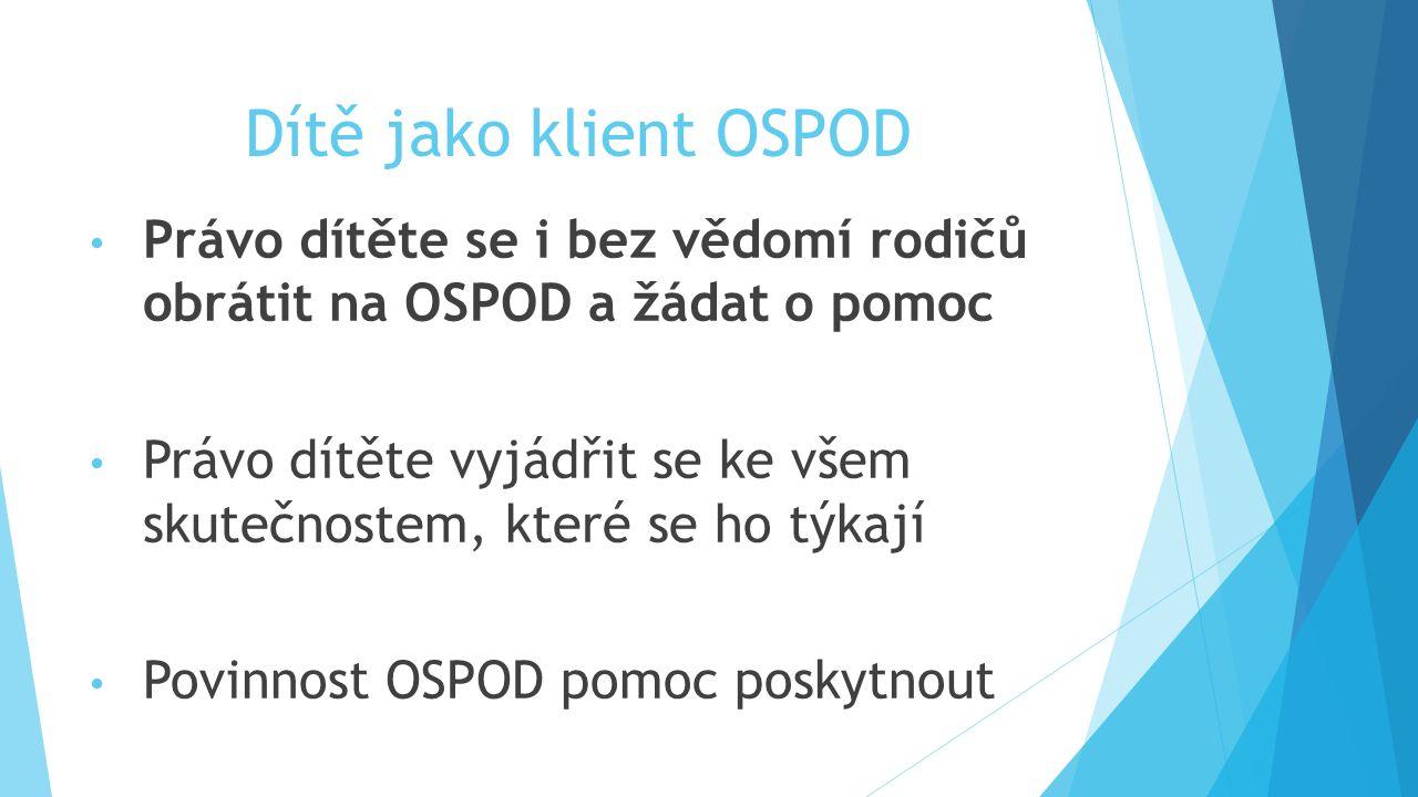 Dítě jako klient OSPOD Právo dítěte se i bez vědomí rodičů obrátit na OSPOD a žádat o pomoc Právo dítěte vyjádřit se ke všem skutečnostem, které se ho