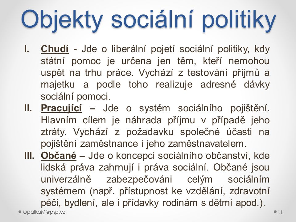 11OpalkaM@psp.cz 11OpalkaM@psp.cz11 Objekty sociální politiky 11 I.Chudí - Jde o liberální pojetí sociální politiky, kdy státní pomoc je určena jen tě