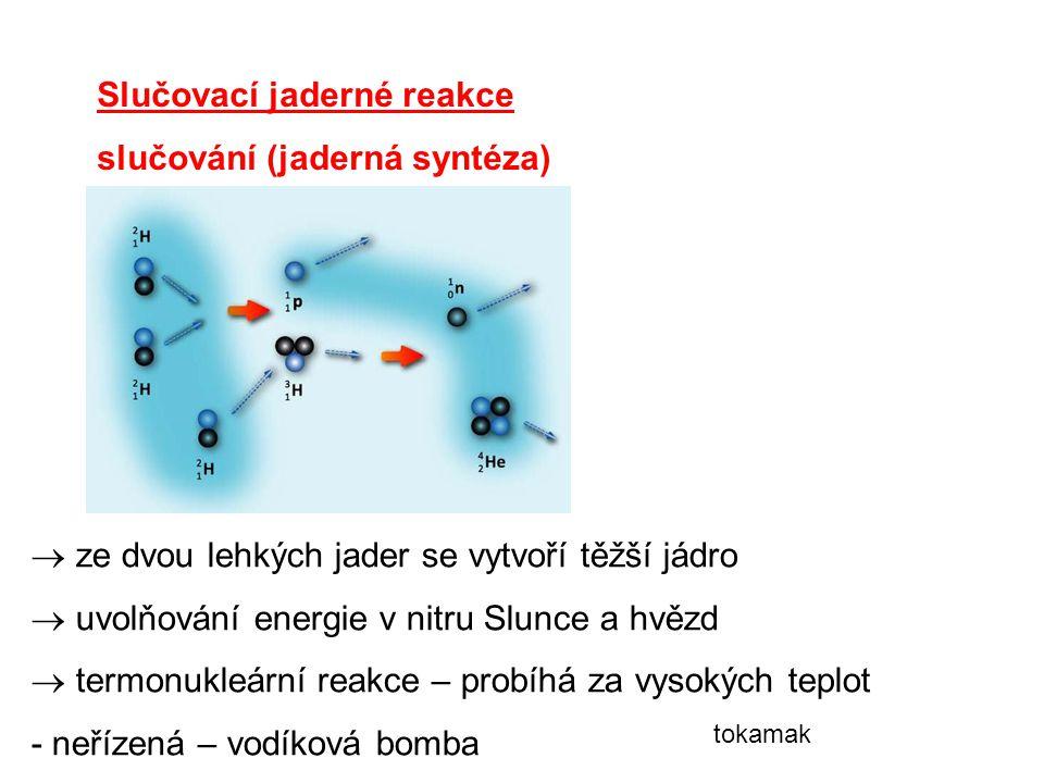 Slučovací jaderné reakce slučování (jaderná syntéza)  ze dvou lehkých jader se vytvoří těžší jádro  uvolňování energie v nitru Slunce a hvězd  termonukleární reakce – probíhá za vysokých teplot - neřízená – vodíková bomba tokamak