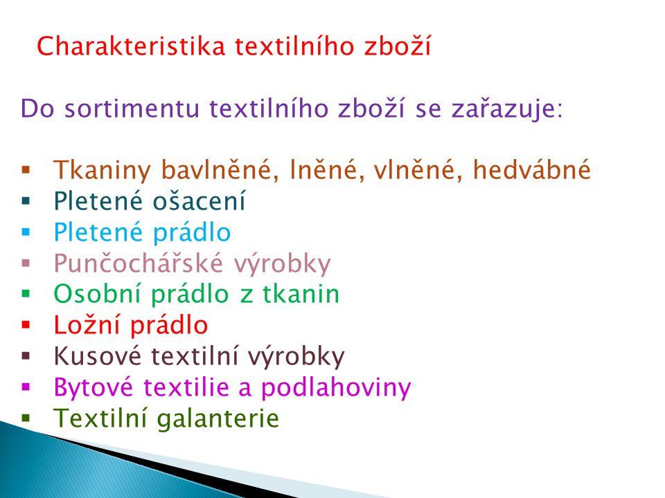 Charakteristika textilního zboží Do sortimentu textilního zboží se zařazuje:  Tkaniny bavlněné, lněné, vlněné, hedvábné  Pletené ošacení  Pletené prádlo  Punčochářské výrobky  Osobní prádlo z tkanin  Ložní prádlo  Kusové textilní výrobky  Bytové textilie a podlahoviny  Textilní galanterie