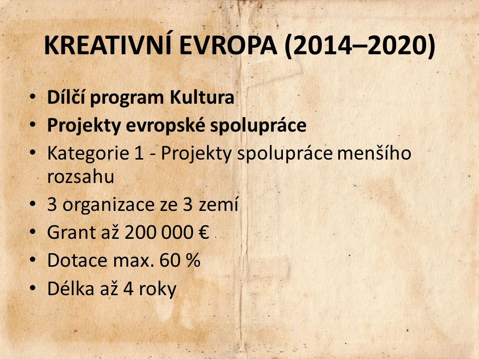 KREATIVNÍ EVROPA (2014–2020) Dílčí program Kultura Projekty evropské spolupráce Kategorie 1 - Projekty spolupráce menšího rozsahu 3 organizace ze 3 zemí Grant až 200 000 € Dotace max.