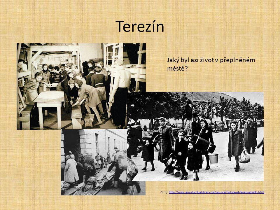 Terezín Zdroj: http://www.jewishvirtuallibrary.org/jsource/Holocaust/terezinghetto.htmlhttp://www.jewishvirtuallibrary.org/jsource/Holocaust/terezinghetto.html Jaký byl asi život v přeplněném městě?