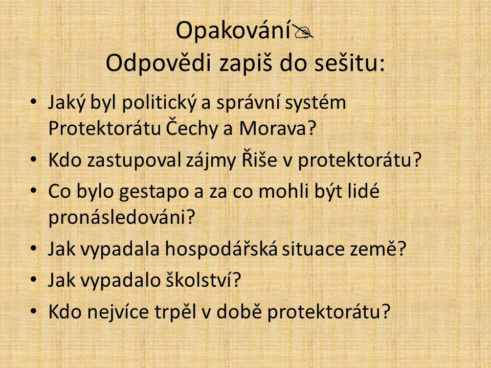 Opakování  Odpovědi zapiš do sešitu: Jaký byl politický a správní systém Protektorátu Čechy a Morava? Kdo zastupoval zájmy Řiše v protektorátu? Co by