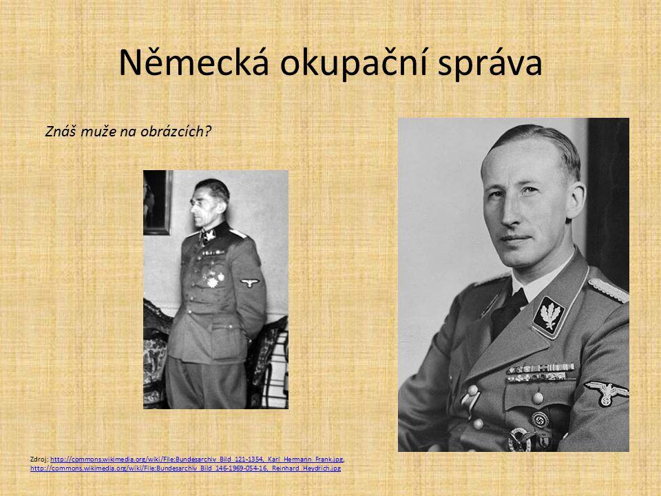 Německá okupační správa Zdroj: http://commons.wikimedia.org/wiki/File:Bundesarchiv_Bild_121-1354,_Karl_Hermann_Frank.jpg, http://commons.wikimedia.org/wiki/File:Bundesarchiv_Bild_146-1969-054-16,_Reinhard_Heydrich.jpghttp://commons.wikimedia.org/wiki/File:Bundesarchiv_Bild_121-1354,_Karl_Hermann_Frank.jpg http://commons.wikimedia.org/wiki/File:Bundesarchiv_Bild_146-1969-054-16,_Reinhard_Heydrich.jpg Znáš muže na obrázcích?