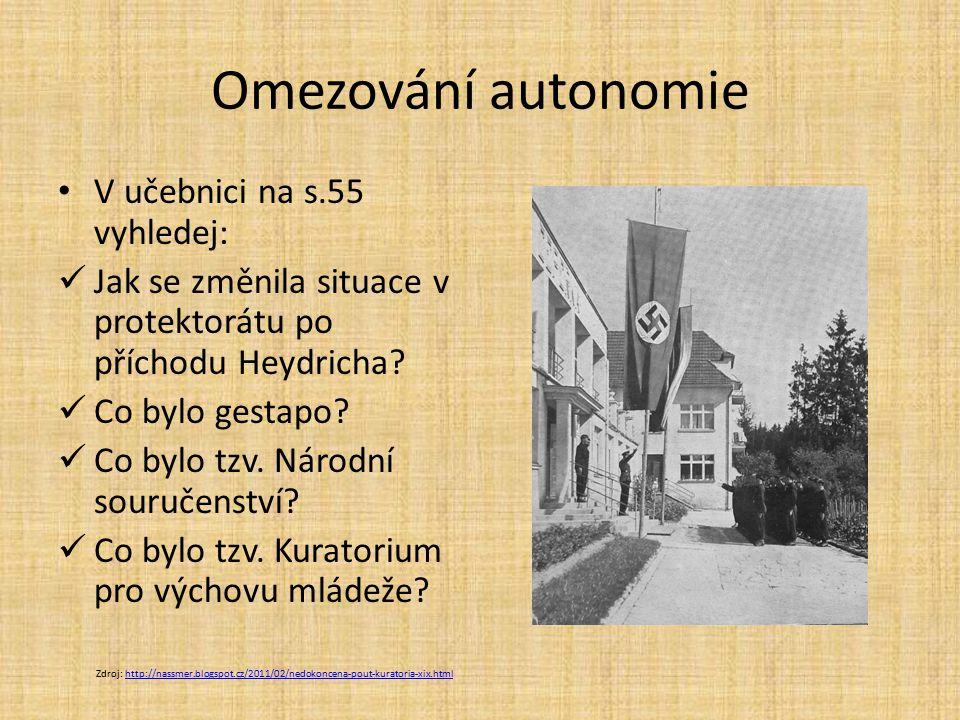 Omezování autonomie V učebnici na s.55 vyhledej: Jak se změnila situace v protektorátu po příchodu Heydricha? Co bylo gestapo? Co bylo tzv. Národní so