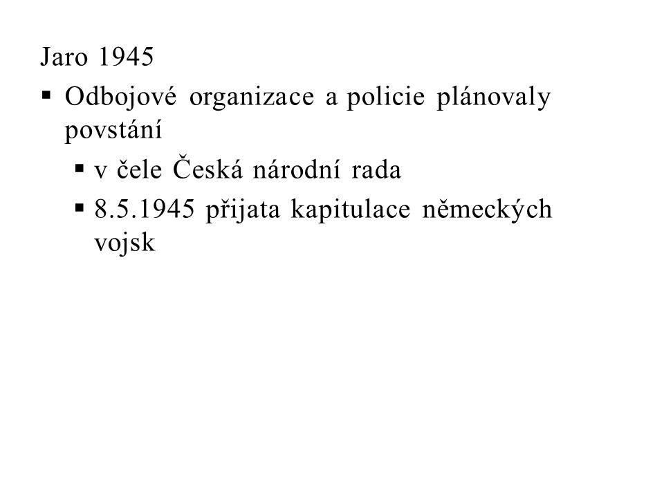 Jaro 1945  Odbojové organizace a policie plánovaly povstání  v čele Česká národní rada  8.5.1945 přijata kapitulace německých vojsk
