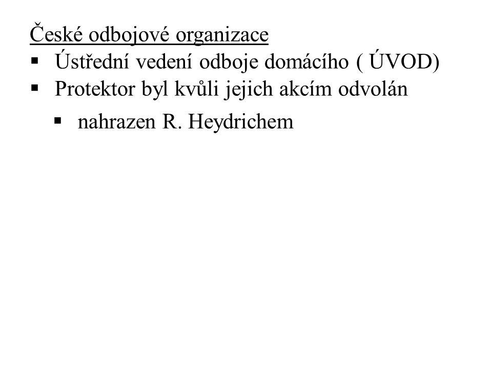 České odbojové organizace  Ústřední vedení odboje domácího ( ÚVOD)  Protektor byl kvůli jejich akcím odvolán  nahrazen R.