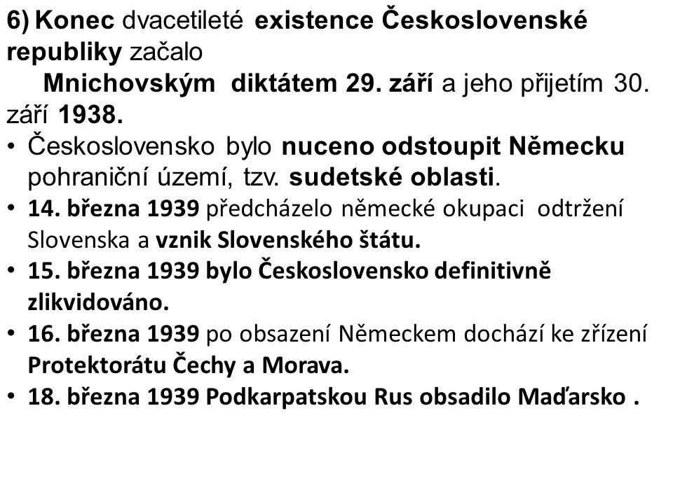 6) Konec dvacetileté existence Československé republiky začalo Mnichovským diktátem 29. září a jeho přijetím 30. září 1938. Československo bylo nuceno