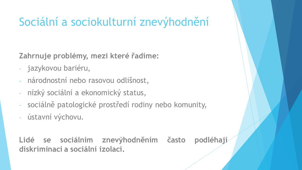 Sociální a sociokulturní znevýhodnění Zahrnuje problémy, mezi které řadíme: - jazykovou bariéru, - národnostní nebo rasovou odlišnost, - nízký sociáln