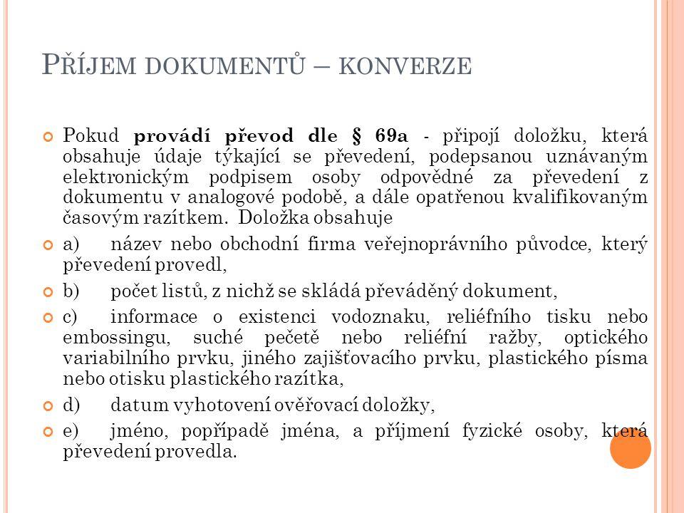P ŘÍJEM DOKUMENTŮ – KONVERZE Pokud provádí převod dle § 69a - připojí doložku, která obsahuje údaje týkající se převedení, podepsanou uznávaným elektr