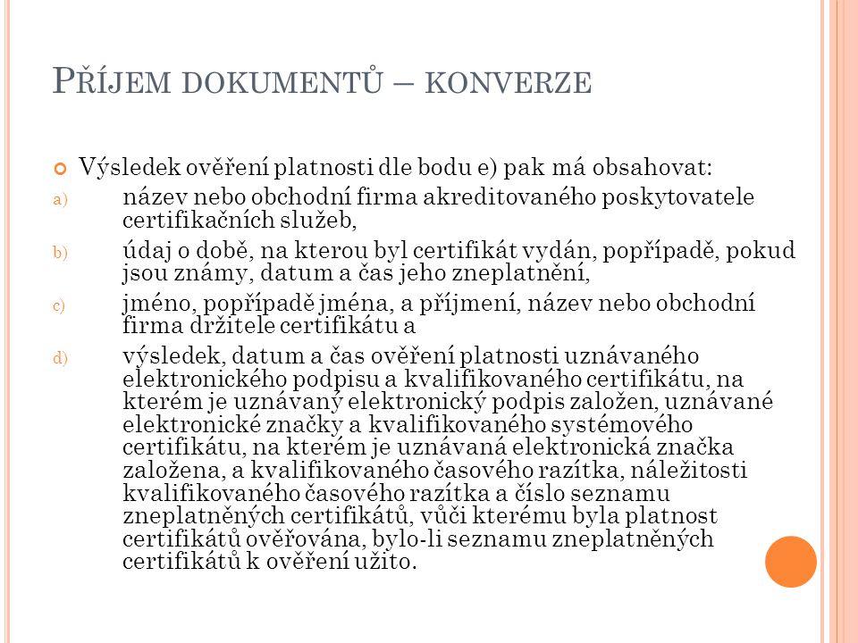 P ŘÍJEM DOKUMENTŮ – KONVERZE Výsledek ověření platnosti dle bodu e) pak má obsahovat: a) název nebo obchodní firma akreditovaného poskytovatele certif