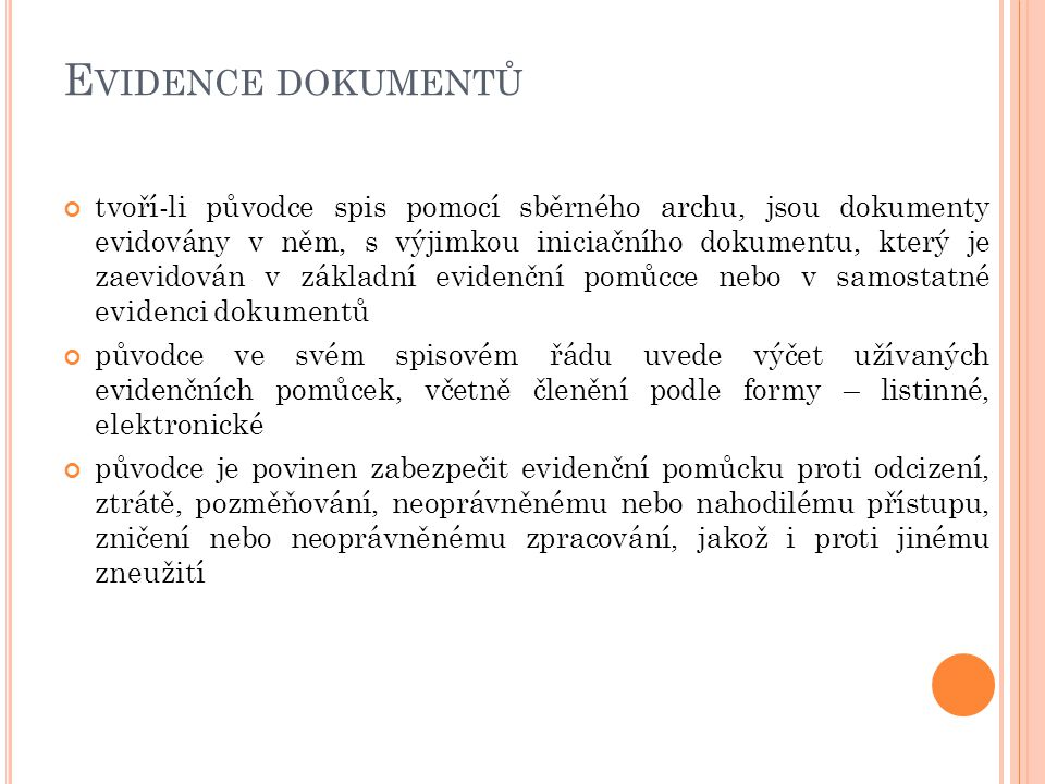 E VIDENCE DOKUMENTŮ tvoří-li původce spis pomocí sběrného archu, jsou dokumenty evidovány v něm, s výjimkou iniciačního dokumentu, který je zaevidován v základní evidenční pomůcce nebo v samostatné evidenci dokumentů původce ve svém spisovém řádu uvede výčet užívaných evidenčních pomůcek, včetně členění podle formy – listinné, elektronické původce je povinen zabezpečit evidenční pomůcku proti odcizení, ztrátě, pozměňování, neoprávněnému nebo nahodilému přístupu, zničení nebo neoprávněnému zpracování, jakož i proti jinému zneužití