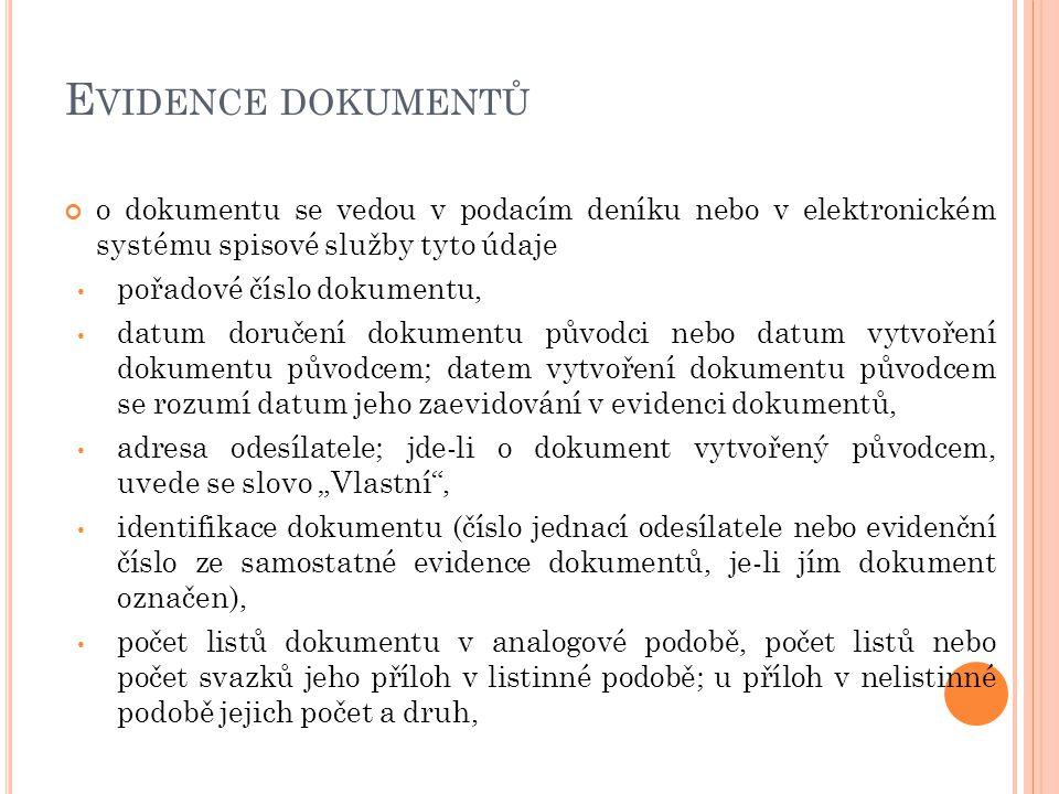 """E VIDENCE DOKUMENTŮ o dokumentu se vedou v podacím deníku nebo v elektronickém systému spisové služby tyto údaje pořadové číslo dokumentu, datum doručení dokumentu původci nebo datum vytvoření dokumentu původcem; datem vytvoření dokumentu původcem se rozumí datum jeho zaevidování v evidenci dokumentů, adresa odesílatele; jde-li o dokument vytvořený původcem, uvede se slovo """"Vlastní , identifikace dokumentu (číslo jednací odesílatele nebo evidenční číslo ze samostatné evidence dokumentů, je-li jím dokument označen), počet listů dokumentu v analogové podobě, počet listů nebo počet svazků jeho příloh v listinné podobě; u příloh v nelistinné podobě jejich počet a druh,"""
