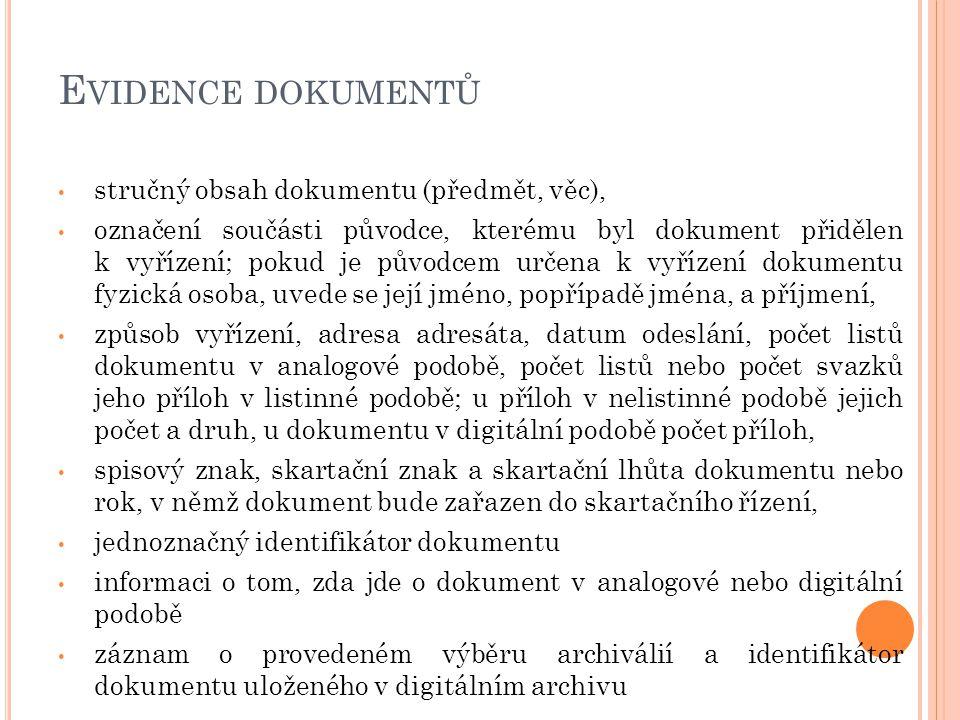 E VIDENCE DOKUMENTŮ stručný obsah dokumentu (předmět, věc), označení součásti původce, kterému byl dokument přidělen k vyřízení; pokud je původcem určena k vyřízení dokumentu fyzická osoba, uvede se její jméno, popřípadě jména, a příjmení, způsob vyřízení, adresa adresáta, datum odeslání, počet listů dokumentu v analogové podobě, počet listů nebo počet svazků jeho příloh v listinné podobě; u příloh v nelistinné podobě jejich počet a druh, u dokumentu v digitální podobě počet příloh, spisový znak, skartační znak a skartační lhůta dokumentu nebo rok, v němž dokument bude zařazen do skartačního řízení, jednoznačný identifikátor dokumentu informaci o tom, zda jde o dokument v analogové nebo digitální podobě záznam o provedeném výběru archiválií a identifikátor dokumentu uloženého v digitálním archivu