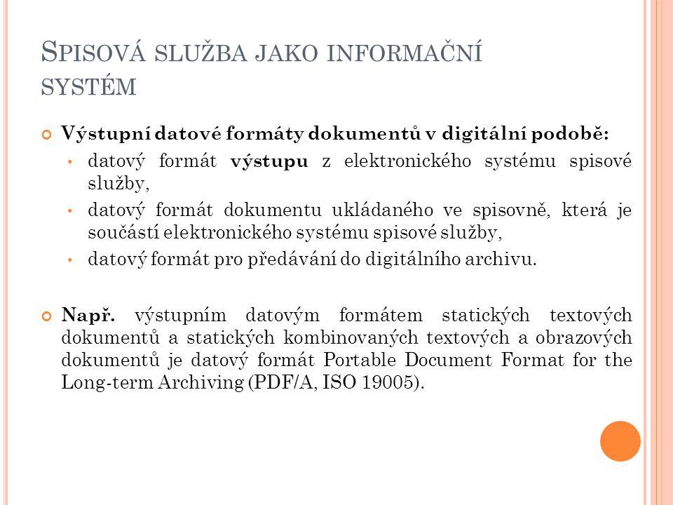 S PISOVÁ SLUŽBA JAKO INFORMAČNÍ SYSTÉM Výstupní datové formáty dokumentů v digitální podobě: datový formát výstupu z elektronického systému spisové služby, datový formát dokumentu ukládaného ve spisovně, která je součástí elektronického systému spisové služby, datový formát pro předávání do digitálního archivu.