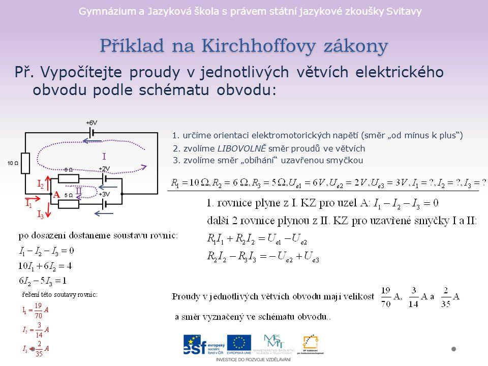 Gymnázium a Jazyková škola s právem státní jazykové zkoušky Svitavy I2I2 I1I1 Příklad na Kirchhoffovy zákony Př. Vypočítejte proudy v jednotlivých vět
