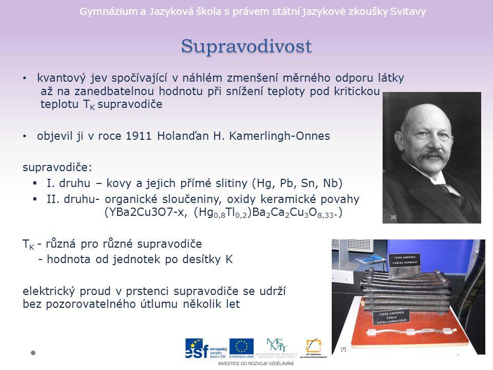Gymnázium a Jazyková škola s právem státní jazykové zkoušky Svitavy Využití supravodivosti supravodivá levitace vlaky MAGLEV (magnetická levitace) efektivní přenos energie SQUID (Superconcting Quantum Interference Device) supravodivé přechody v počítačích nukleární magnetické rezonance supravodivé magnety v urychlovači LHC (CERN) [10] [9][9] [8][8]