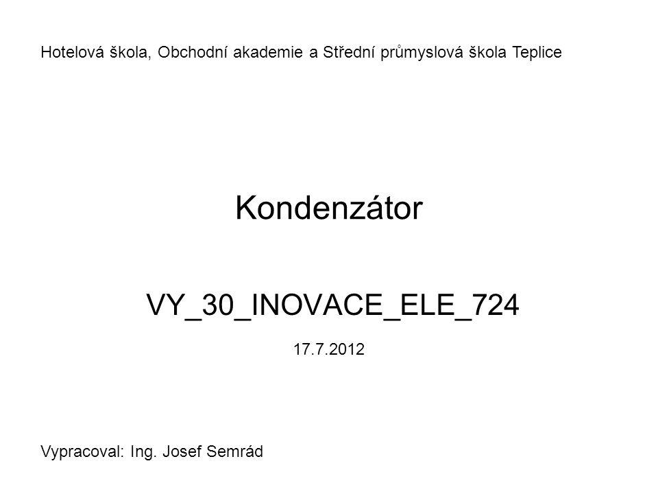 Kondenzátor VY_30_INOVACE_ELE_724 Hotelová škola, Obchodní akademie a Střední průmyslová škola Teplice Vypracoval: Ing. Josef Semrád 17.7.2012
