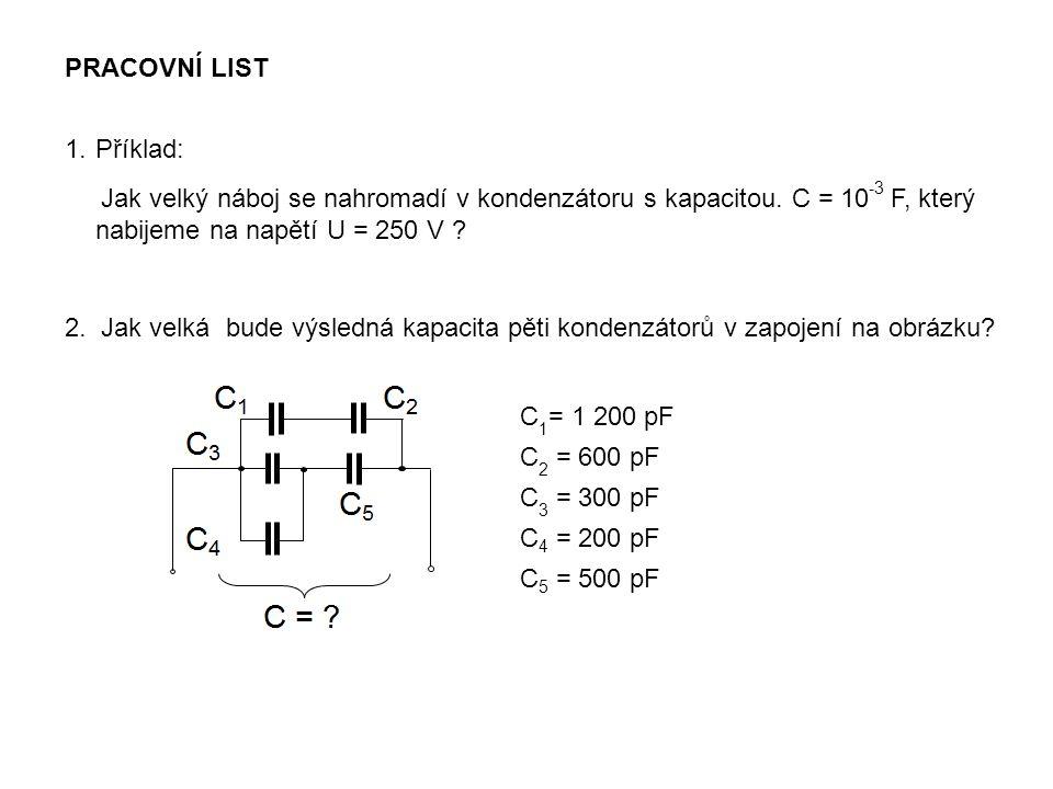 PRACOVNÍ LIST 1.Příklad: Jak velký náboj se nahromadí v kondenzátoru s kapacitou. C = 10 -3 F, který nabijeme na napětí U = 250 V ? 2. Jak velká bude