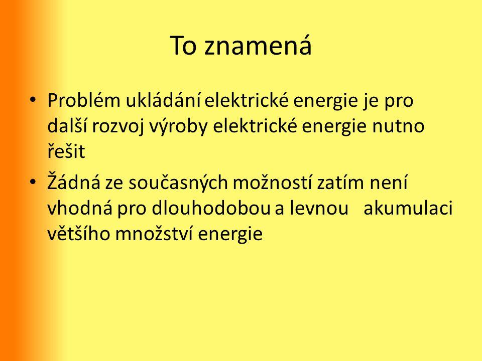To znamená Problém ukládání elektrické energie je pro další rozvoj výroby elektrické energie nutno řešit Žádná ze současných možností zatím není vhodn