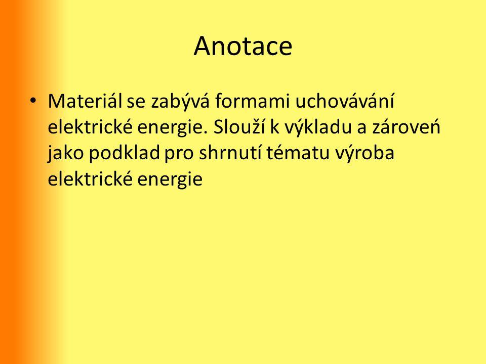 Anotace Materiál se zabývá formami uchovávání elektrické energie. Slouží k výkladu a zároveń jako podklad pro shrnutí tématu výroba elektrické energie