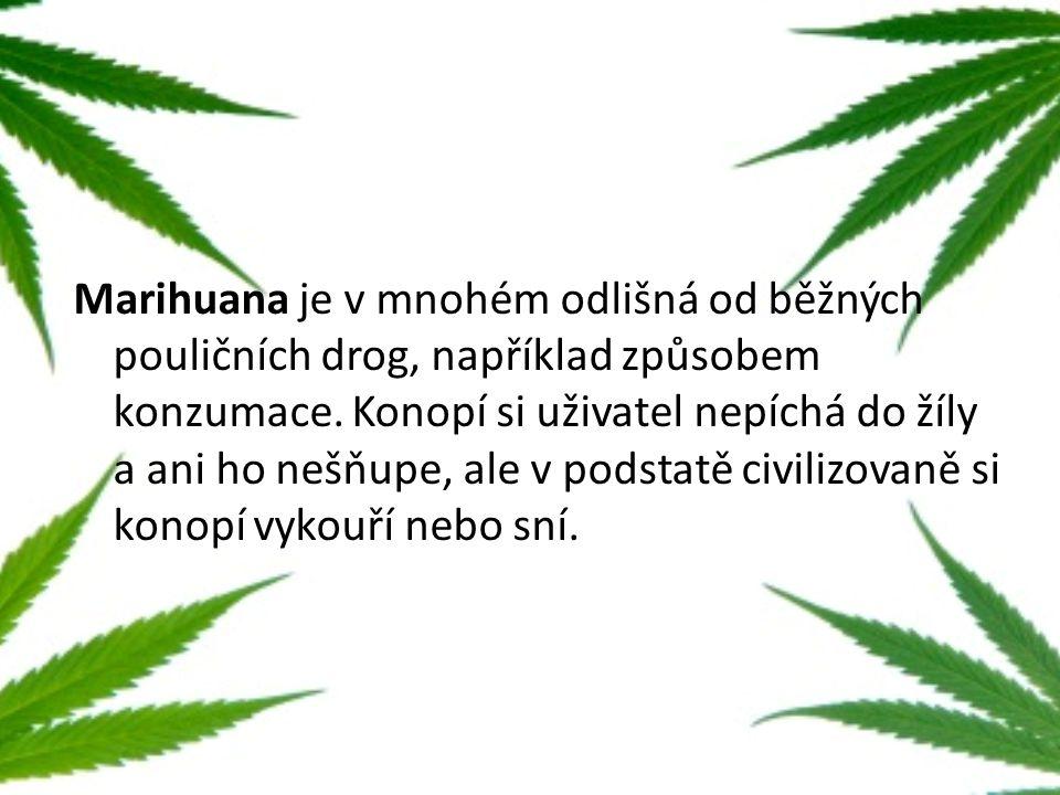 Marihuana je v mnohém odlišná od běžných pouličních drog, například způsobem konzumace. Konopí si uživatel nepíchá do žíly a ani ho nešňupe, ale v pod