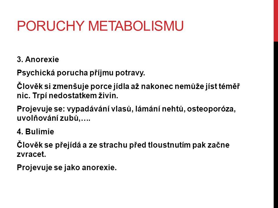 PORUCHY METABOLISMU 3. Anorexie Psychická porucha příjmu potravy. Člověk si zmenšuje porce jídla až nakonec nemůže jíst téměř nic. Trpí nedostatkem ži