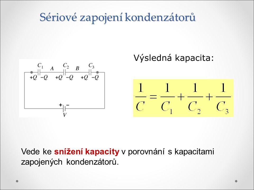 Sériové zapojení kondenzátorů Výsledná kapacita: Vede ke snížení kapacity v porovnání s kapacitami zapojených kondenzátorů.
