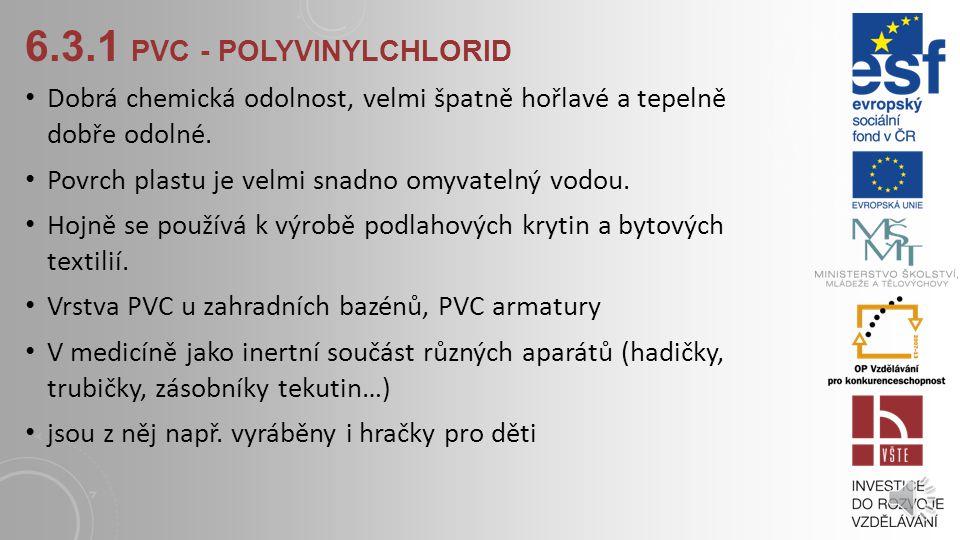 6.3.1 PVC - POLYVINYLCHLORID patří k nejrozšířenějším průmyslově vyráběným plastickým hmotám. Vyrábí se polymerací nenasyceného chlorovaného uhlovodík