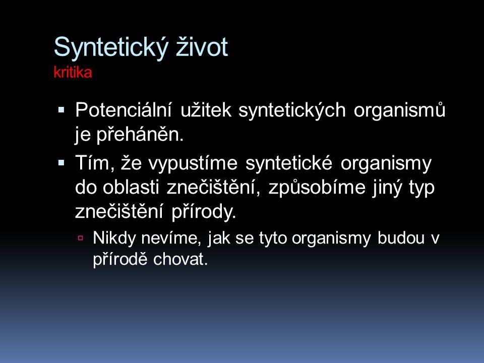 Syntetický život kritika  Potenciální užitek syntetických organismů je přeháněn.  Tím, že vypustíme syntetické organismy do oblasti znečištění, způs
