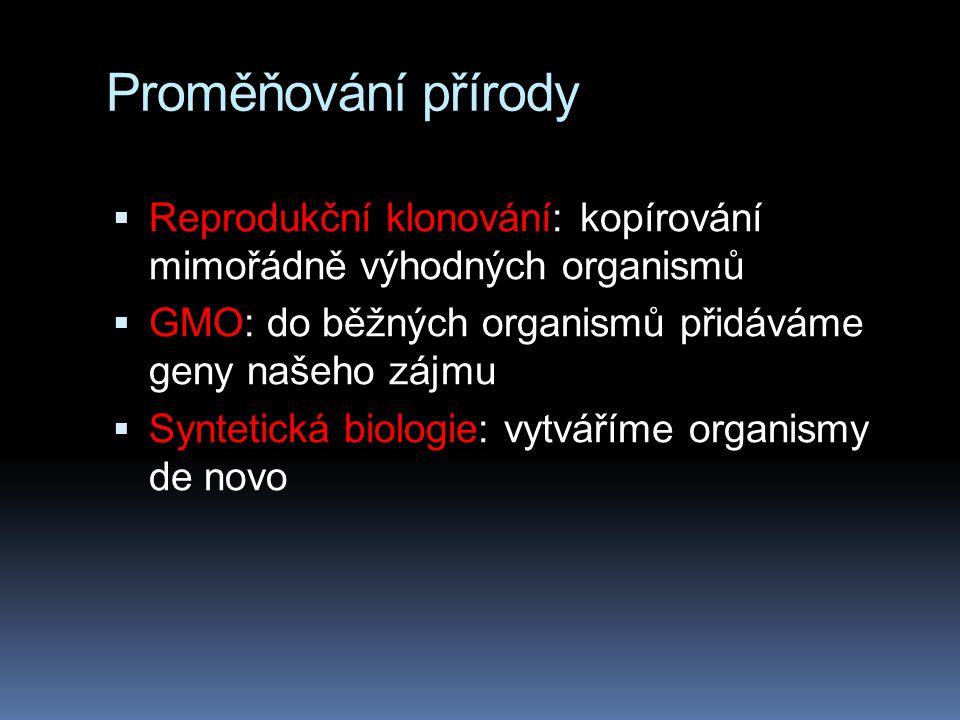 Proměňování přírody  Reprodukční klonování: kopírování mimořádně výhodných organismů  GMO: do běžných organismů přidáváme geny našeho zájmu  Syntetická biologie: vytváříme organismy de novo