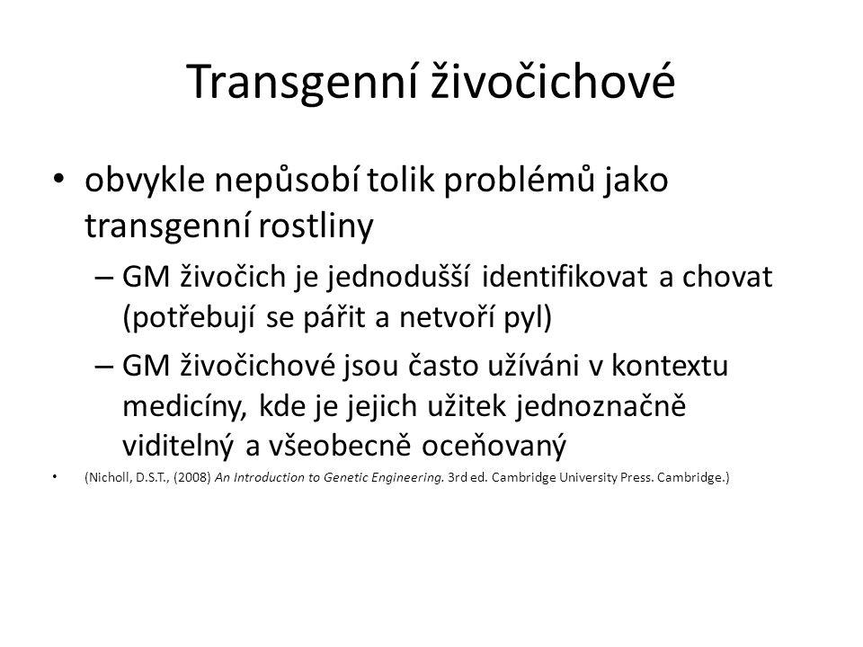 Transgenní živočichové obvykle nepůsobí tolik problémů jako transgenní rostliny – GM živočich je jednodušší identifikovat a chovat (potřebují se pářit a netvoří pyl) – GM živočichové jsou často užíváni v kontextu medicíny, kde je jejich užitek jednoznačně viditelný a všeobecně oceňovaný (Nicholl, D.S.T., (2008) An Introduction to Genetic Engineering.
