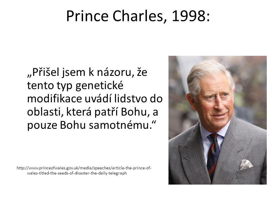 """Prince Charles, 1998: """"Přišel jsem k názoru, že tento typ genetické modifikace uvádí lidstvo do oblasti, která patří Bohu, a pouze Bohu samotnému. http://www.princeofwales.gov.uk/media/speeches/article-the-prince-of- wales-titled-the-seeds-of-disaster-the-daily-telegraph"""