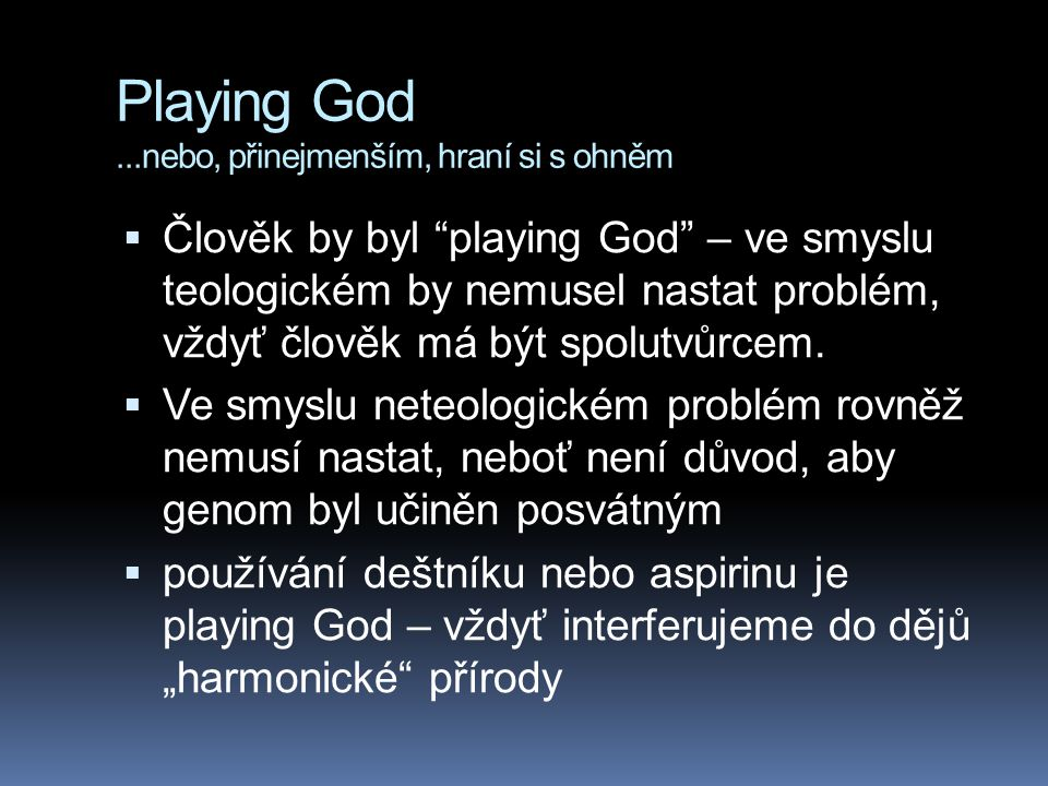 Playing God...nebo, přinejmenším, hraní si s ohněm  Člověk by byl playing God – ve smyslu teologickém by nemusel nastat problém, vždyť člověk má být spolutvůrcem.
