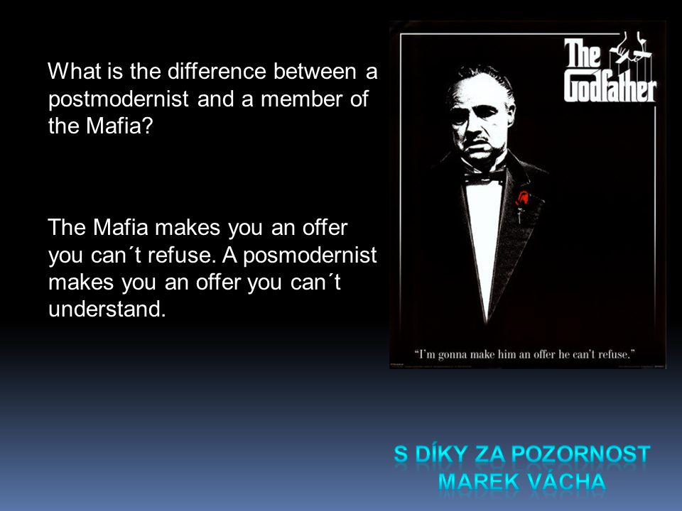 What is the difference between a postmodernist and a member of the Mafia? The Mafia makes you an offer you can´t refuse. A posmodernist makes you an o